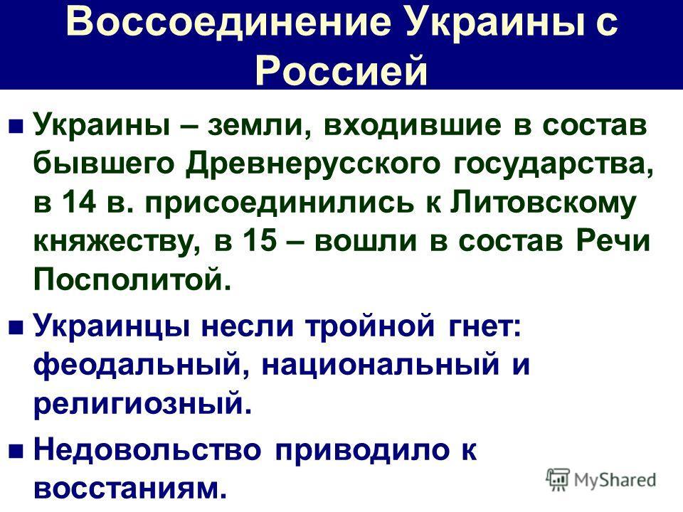 Воссоединение Украины с Россией Украины – земли, входившие в состав бывшего Древнерусского государства, в 14 в. присоединились к Литовскому княжеству, в 15 – вошли в состав Речи Посполитой. Украинцы несли тройной гнет: феодальный, национальный и рели