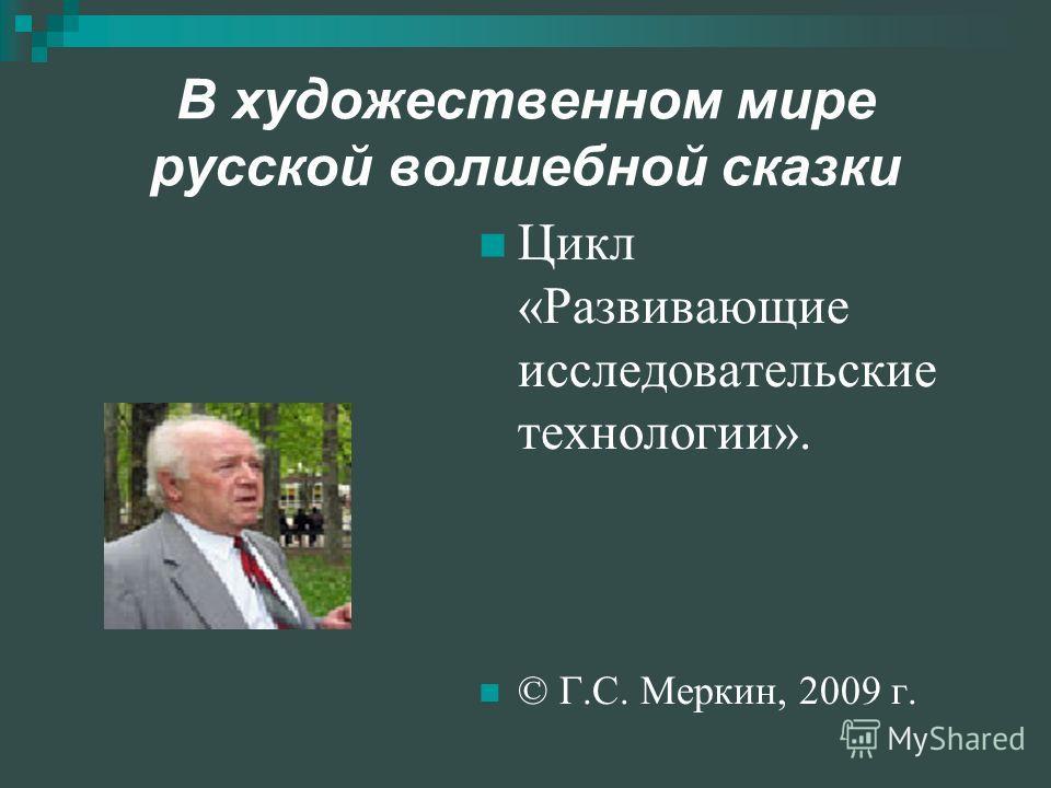 В художественном мире русской волшебной сказки Цикл «Развивающие исследовательские технологии». © Г.С. Меркин, 2009 г.