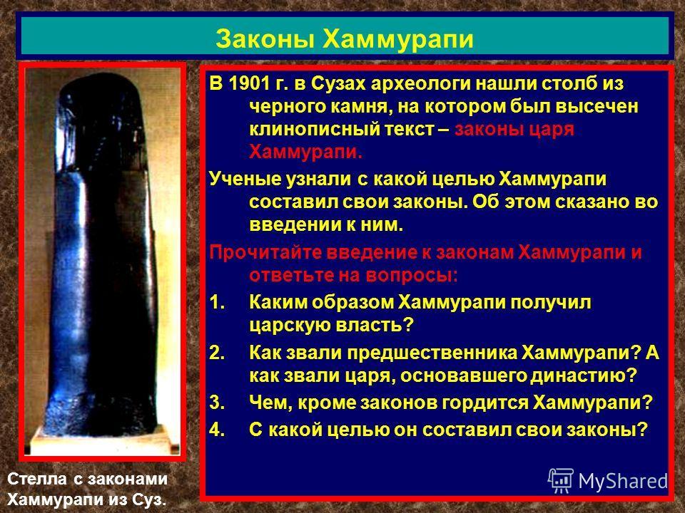 В 1901 г. в Сузах археологи нашли столб из черного камня, на котором был высечен клинописный текст – законы царя Хаммурапи. Ученые узнали с какой целью Хаммурапи составил свои законы. Об этом сказано во введении к ним. Прочитайте введение к законам Х