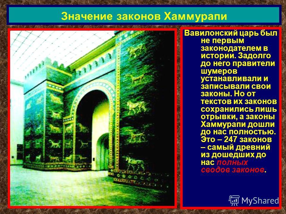 Вавилонский царь был не первым законодателем в истории. Задолго до него правители шумеров устанавливали и записывали свои законы. Но от текстов их законов сохранились лишь отрывки, а законы Хаммурапи дошли до нас полностью. Это – 247 законов – самый