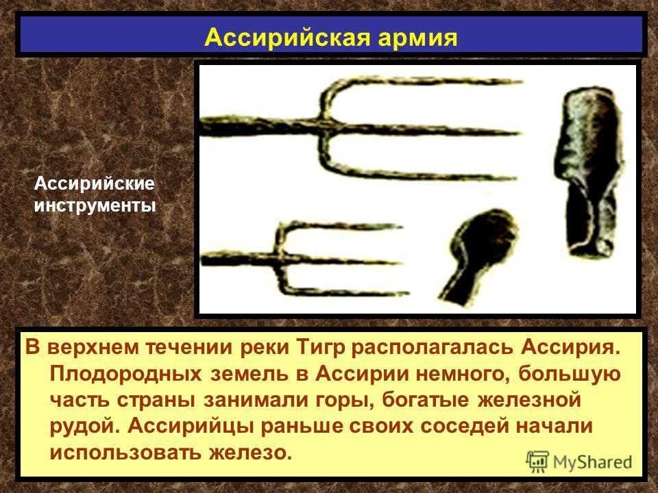 В верхнем течении реки Тигр располагалась Ассирия. Плодородных земель в Ассирии немного, большую часть страны занимали горы, богатые железной рудой. Ассирийцы раньше своих соседей начали использовать железо. Ассирийская армия Ассирийские инструменты