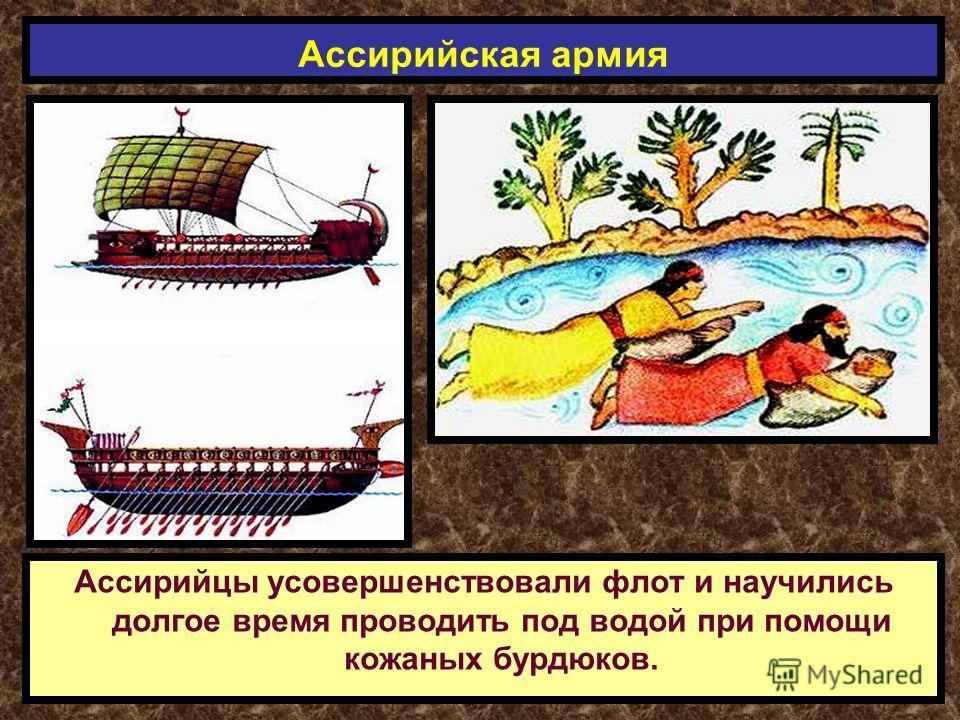 Ассирийцы усовершенствовали флот и научились долгое время проводить под водой при помощи кожаных бурдюков. Ассирийская армия