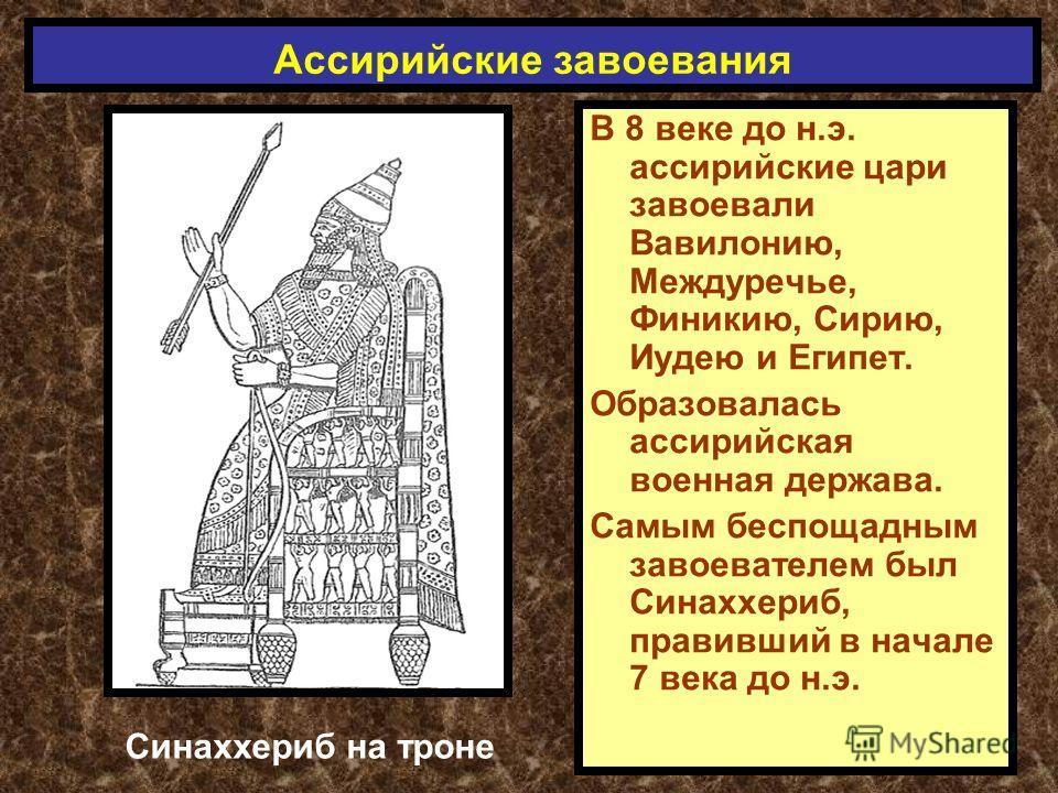 В 8 веке до н.э. ассирийские цари завоевали Вавилонию, Междуречье, Финикию, Сирию, Иудею и Египет. Образовалась ассирийская военная держава. Самым беспощадным завоевателем был Синаххериб, правивший в начале 7 века до н.э. Ассирийские завоевания Синах