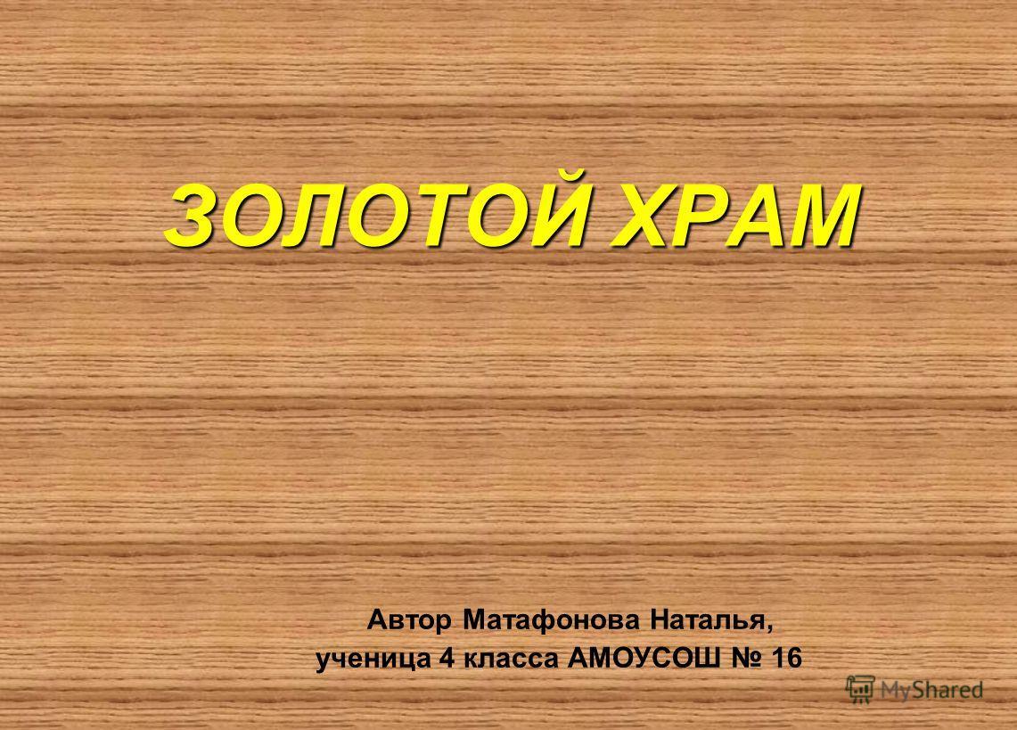ЗОЛОТОЙ ХРАМ Автор Матафонова Наталья, ученица 4 класса АМОУСОШ 16