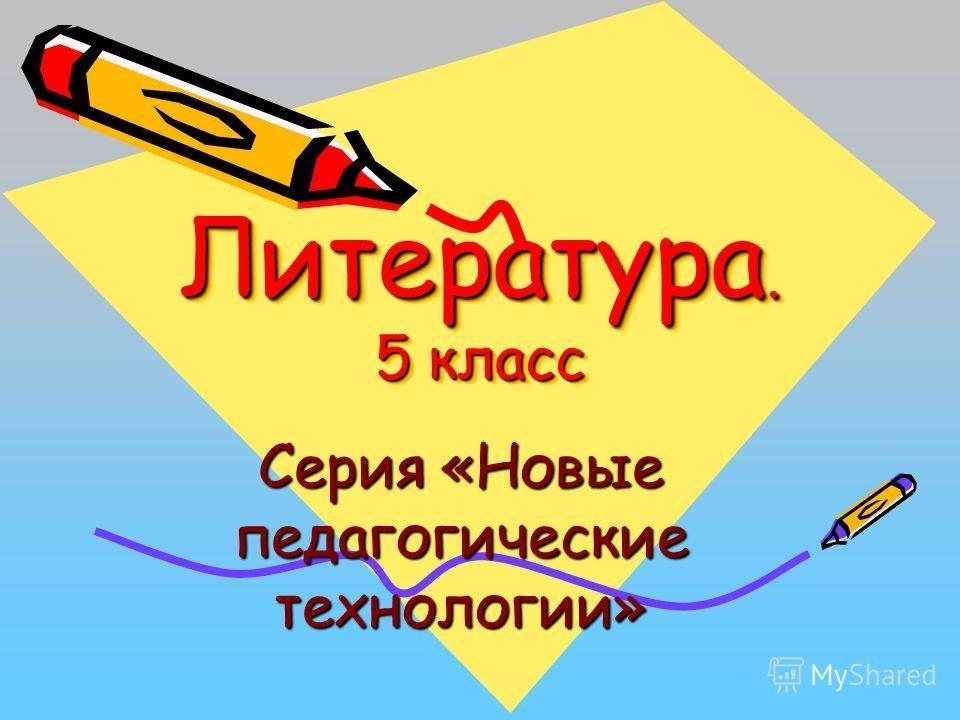 Литература. 5 класс Серия «Новые педагогические технологии»