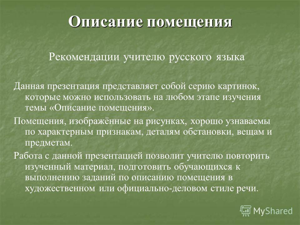 Описание помещения Рекомендации учителю русского языка Данная презентация представляет собой серию картинок, которые можно использовать на любом этапе изучения темы «Описание помещения». Помещения, изображённые на рисунках, хорошо узнаваемы по характ