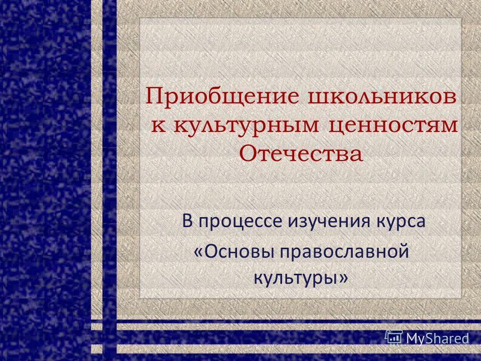 Приобщение школьников к культурным ценностям Отечества В процессе изучения курса «Основы православной культуры»