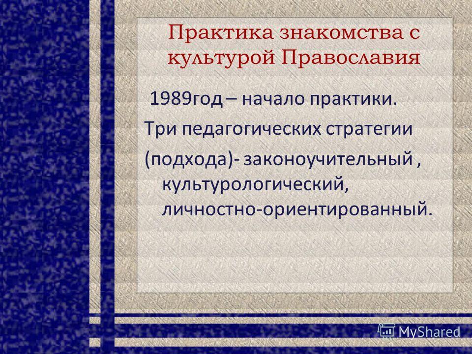Практика знакомства с культурой Православия 1989год – начало практики. Три педагогических стратегии (подхода)- законоучительный, культурологический, личностно-ориентированный.