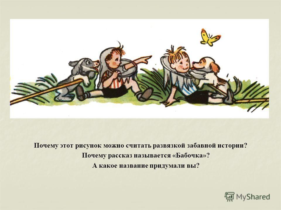 Почему этот рисунок можно считать развязкой забавной истории? Почему рассказ называется «Бабочка»? А какое название придумали вы?