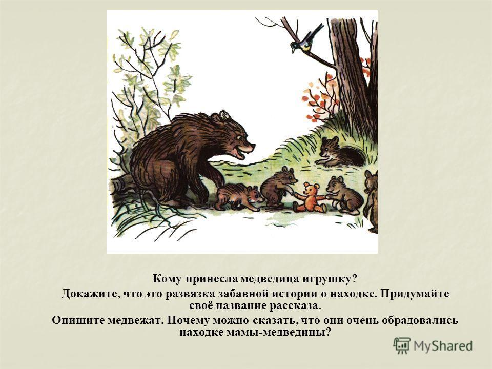 Кому принесла медведица игрушку? Докажите, что это развязка забавной истории о находке. Придумайте своё название рассказа. Опишите медвежат. Почему можно сказать, что они очень обрадовались находке мамы-медведицы?