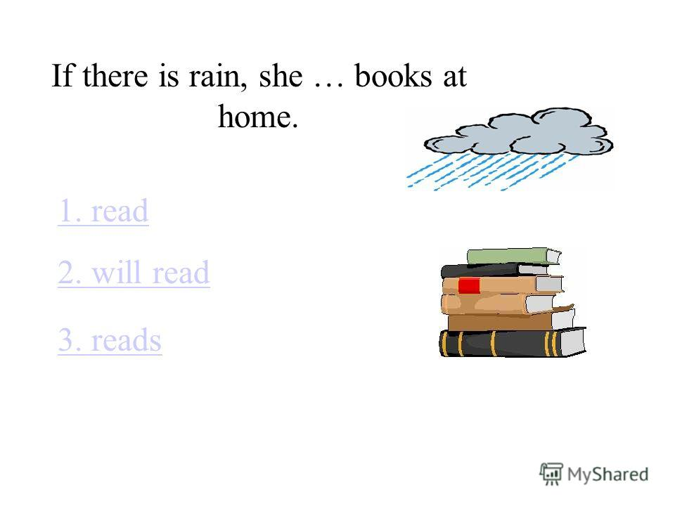 If there is rain, she … books at home. 1. read 2. will read 3. reads