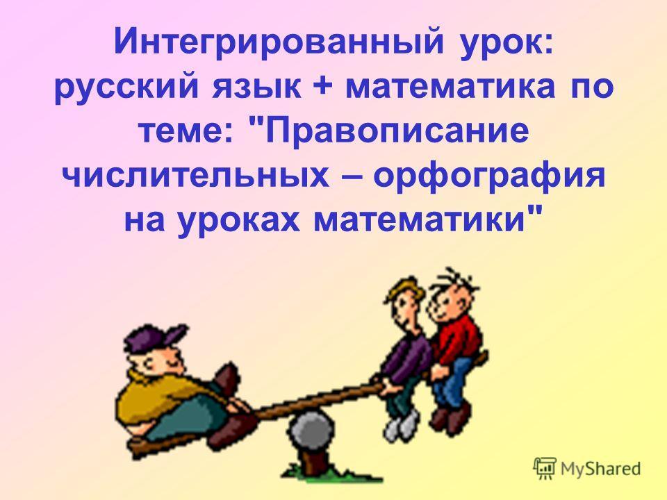 Интегрированный урок: русский язык + математика по теме: Правописание числительных – орфография на уроках математики