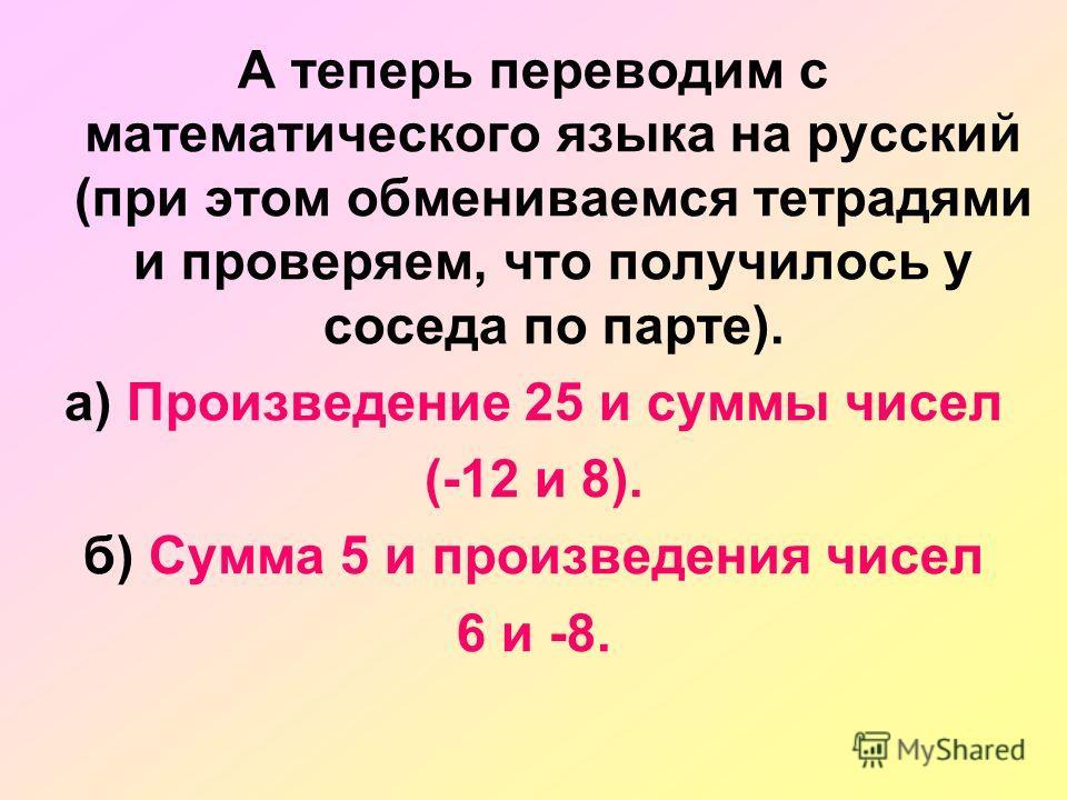 А теперь переводим с математического языка на русский (при этом обмениваемся тетрадями и проверяем, что получилось у соседа по парте). а) Произведение 25 и суммы чисел (-12 и 8). б) Сумма 5 и произведения чисел 6 и -8.