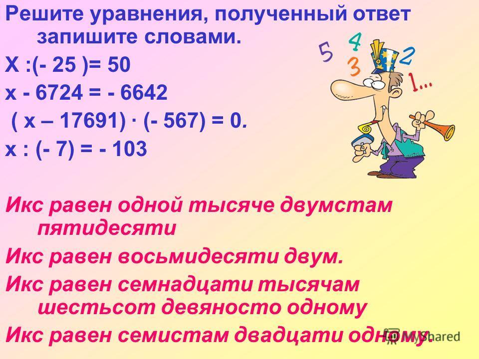 Решите уравнения, полученный ответ запишите словами. Х :(- 25 )= 50 x - 6724 = - 6642 ( x – 17691) · (- 567) = 0. х : (- 7) = - 103 Икс равен одной тысяче двумстам пятидесяти Икс равен восьмидесяти двум. Икс равен семнадцати тысячам шестьсот девяност