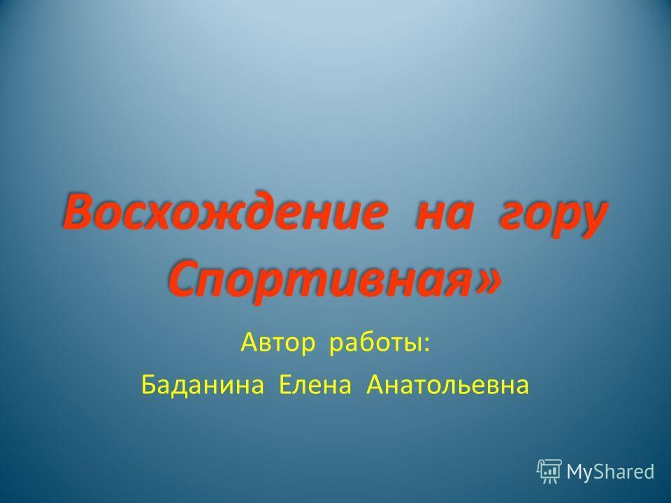 Восхождение на гору Спортивная» Восхождение на гору Спортивная» Автор работы: Баданина Елена Анатольевна