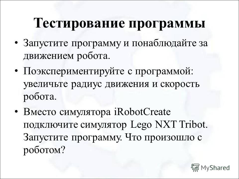 Тестирование программы Запустите программу и понаблюдайте за движением робота. Поэкспериментируйте с программой: увеличьте радиус движения и скорость робота. Вместо симулятора iRobotCreate подключите симулятор Lego NXT Tribot. Запустите программу. Чт