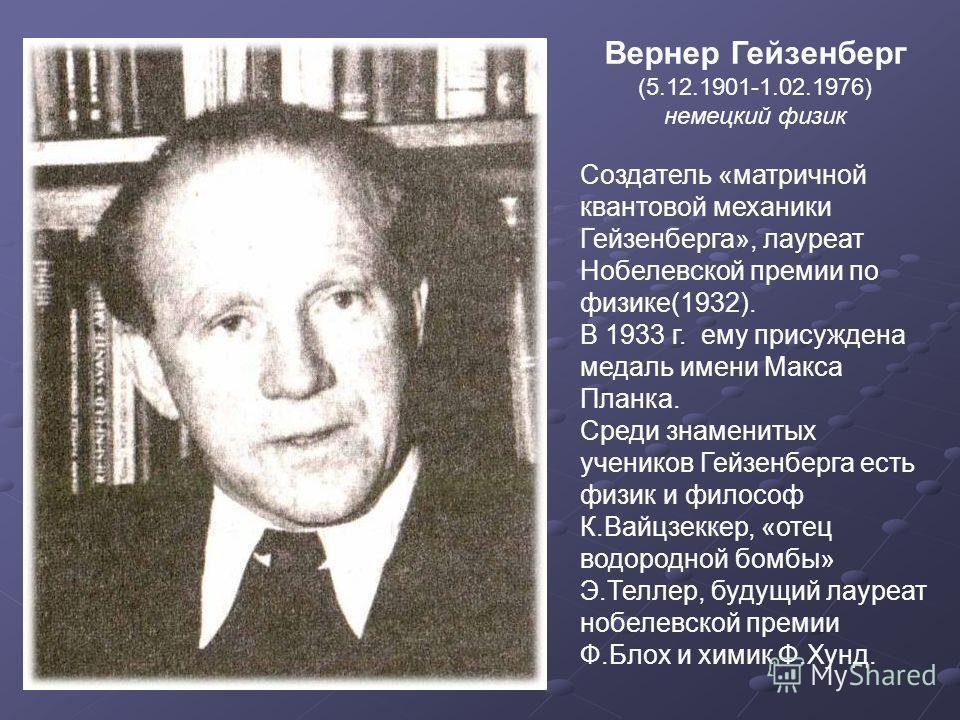 Вернер Гейзенберг (5.12.1901-1.02.1976) немецкий физик Создатель «матричной квантовой механики Гейзенберга», лауреат Нобелевской премии по физике(1932). В 1933 г. ему присуждена медаль имени Макса Планка. Среди знаменитых учеников Гейзенберга есть фи