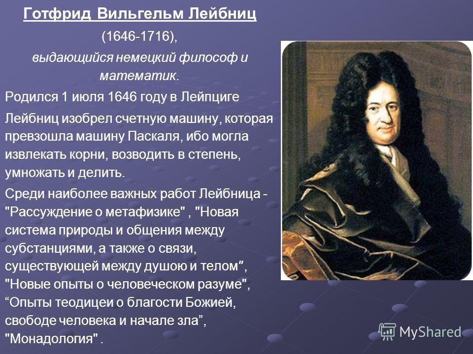 Готфрид Вильгельм Лейбниц (1646-1716), выдающийся немецкий философ и математик. Родился 1 июля 1646 году в Лейпциге Лейбниц изобрел счетную машину, которая превзошла машину Паскаля, ибо могла извлекать корни, возводить в степень, умножать и делить. С