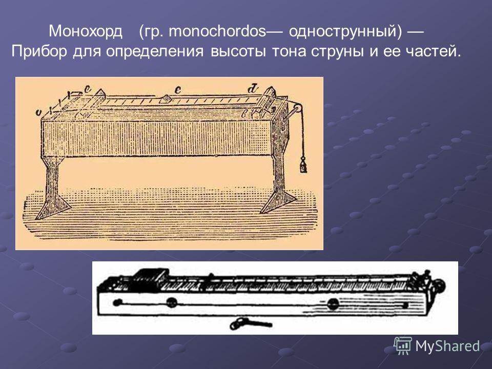 Монохорд (гр. monochordos однострунный) Прибор для определения высоты тона струны и ее частей.