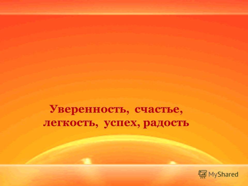 Уверенность, счастье, легкость, успех, радость