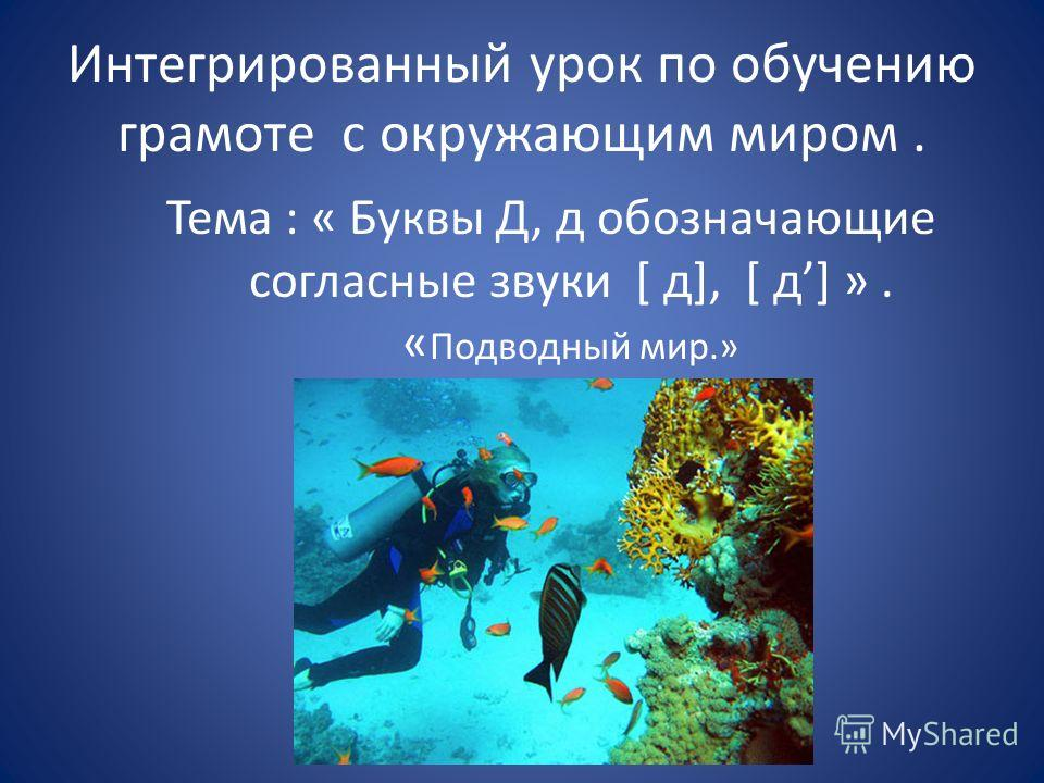 Тема : « Буквы Д, д обозначающие согласные звуки [ д], [ д] ». « Подводный мир.» Интегрированный урок по обучению грамоте с окружающим миром.