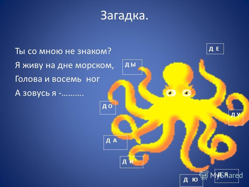 Загадка. Ты со мною не знаком? Я живу на дне морском, Голова и восемь ног А зовусь я -………. Д Е Д Ы Д О Д У Д И Д Я Д Ю Д А