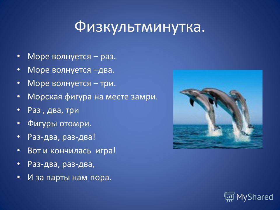 Физкультминутка. Море волнуется – раз. Море волнуется –два. Море волнуется – три. Морская фигура на месте замри. Раз, два, три Фигуры отомри. Раз-два, раз-два! Вот и кончилась игра! Раз-два, раз-два, И за парты нам пора.