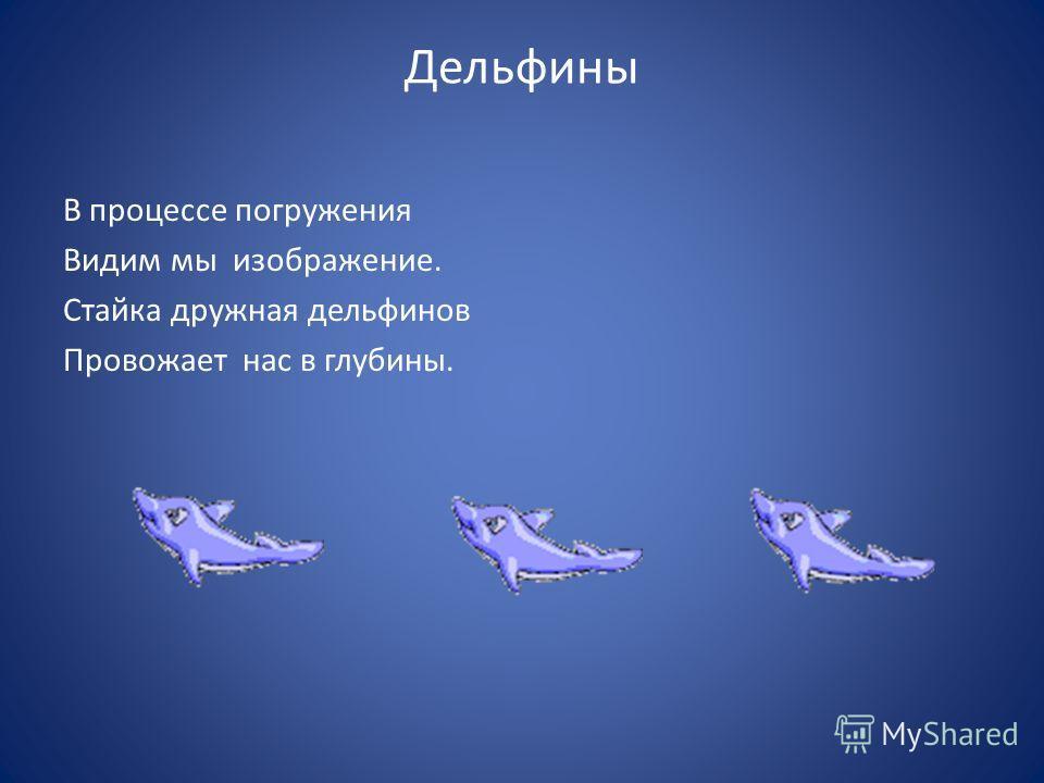 Дельфины В процессе погружения Видим мы изображение. Стайка дружная дельфинов Провожает нас в глубины.