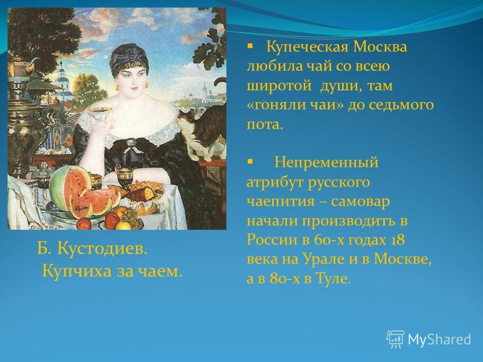 Б. Кустодиев. Купчиха за чаем. Купеческая Москва любила чай со всею широтой души, там «гоняли чаи» до седьмого пота. Непременный атрибут русского чаепития – самовар начали производить в России в 60-х годах 18 века на Урале и в Москве, а в 80-х в Туле
