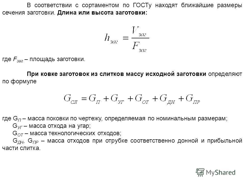 В соответствии с сортаментом по ГОСТу находят ближайшие размеры сечения заготовки. Длина или высота заготовки: где F заг – площадь заготовки. При ковке заготовок из слитков массу исходной заготовки определяют по формуле где G П – масса поковки по чер