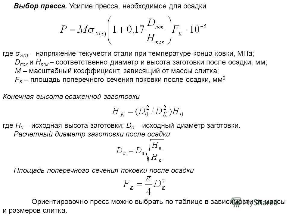 Выбор пресса. Усилие пресса, необходимое для осадки где σ S(τ) – напряжение текучести стали при температуре конца ковки, МПа; D пок и Н пок – соответственно диаметр и высота заготовки после осадки, мм; M – масштабный коэффициент, зависящий от массы с