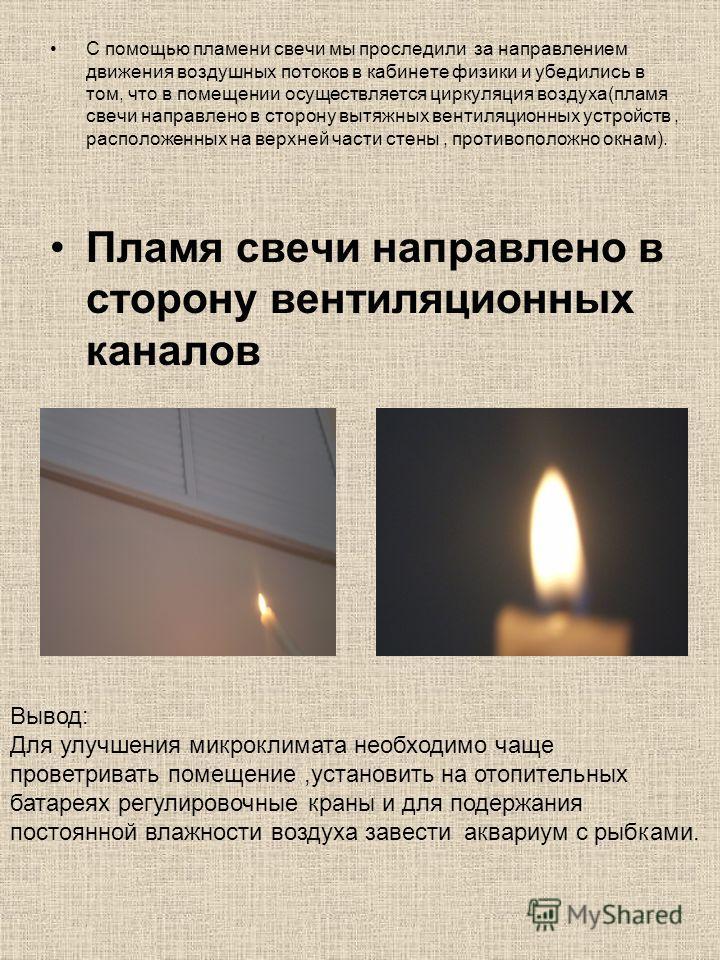 С помощью пламени свечи мы проследили за направлением движения воздушных потоков в кабинете физики и убедились в том, что в помещении осуществляется циркуляция воздуха(пламя свечи направлено в сторону вытяжных вентиляционных устройств, расположенных
