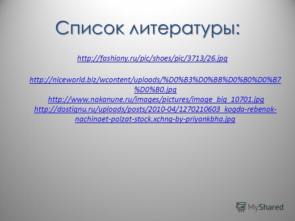 Список литературы: http://fashiony.ru/pic/shoes/pic/3713/26.jpg http://niceworld.biz/wcontent/uploads/%D0%B3%D0%BB%D0%B0%D0%B7 %D0%B0.jpg http://niceworld.biz/wcontent/uploads/%D0%B3%D0%BB%D0%B0%D0%B7 %D0%B0.jpg http://www.nakanune.ru/images/pictures
