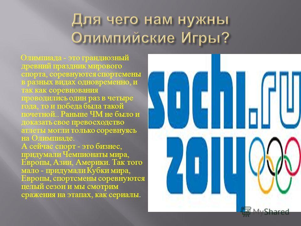 Олимпиада - это грандиозный древний праздник мирового спорта, соревнуются спортсмены в разных видах одновременно, и так как соревнования проводились один раз в четыре года, то и победа была такой почетной.. Раньше ЧМ не было и доказать свое превосход