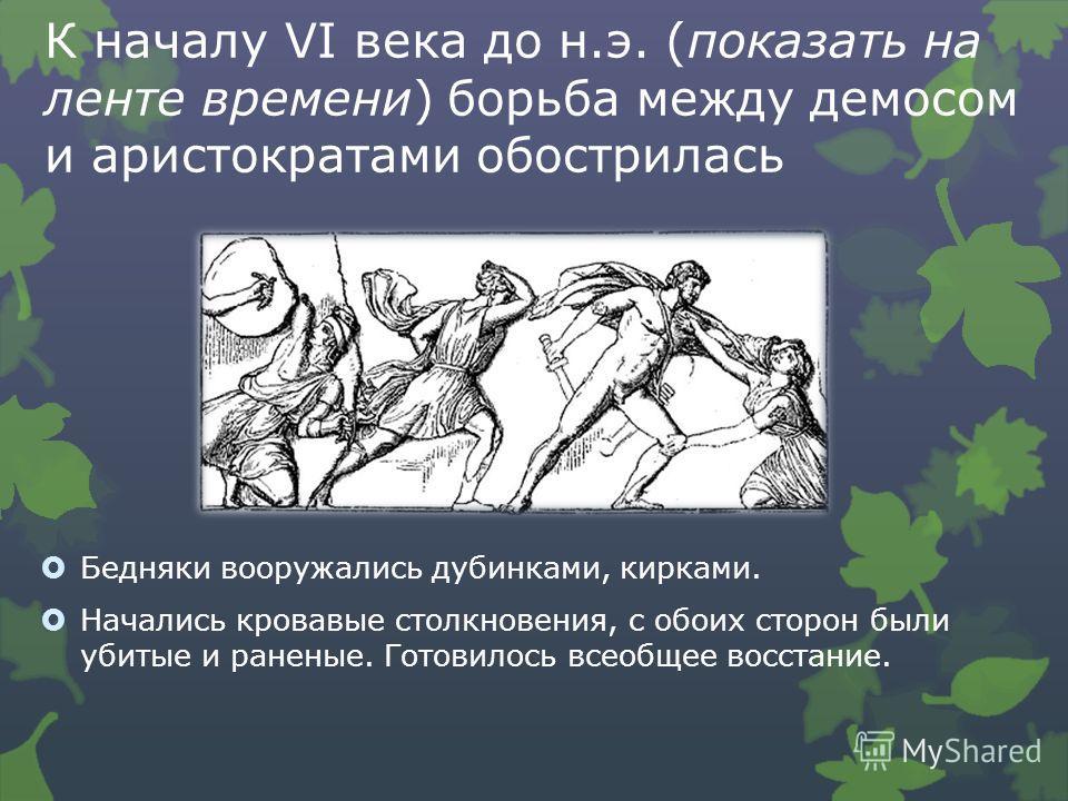 К началу VI века до н.э. (показать на ленте времени) борьба между демосом и аристократами обострилась Бедняки вооружались дубинками, кирками. Начались кровавые столкновения, с обоих сторон были убитые и раненые. Готовилось всеобщее восстание.