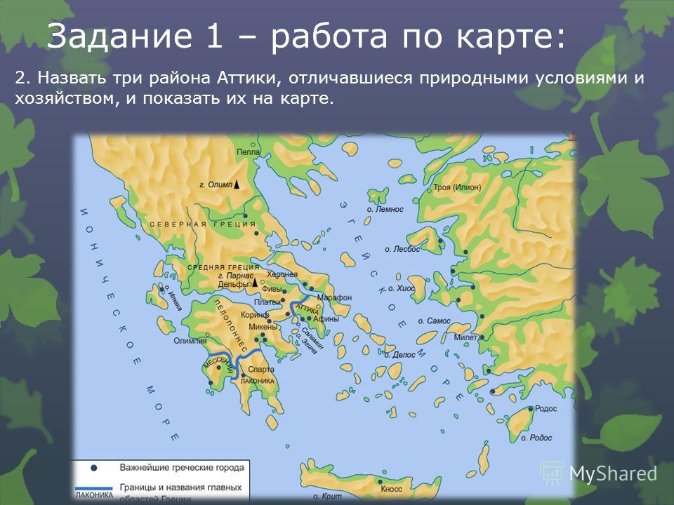 Задание 1 – работа по карте: 2. Назвать три района Аттики, отличавшиеся природными условиями и хозяйством, и показать их на карте.