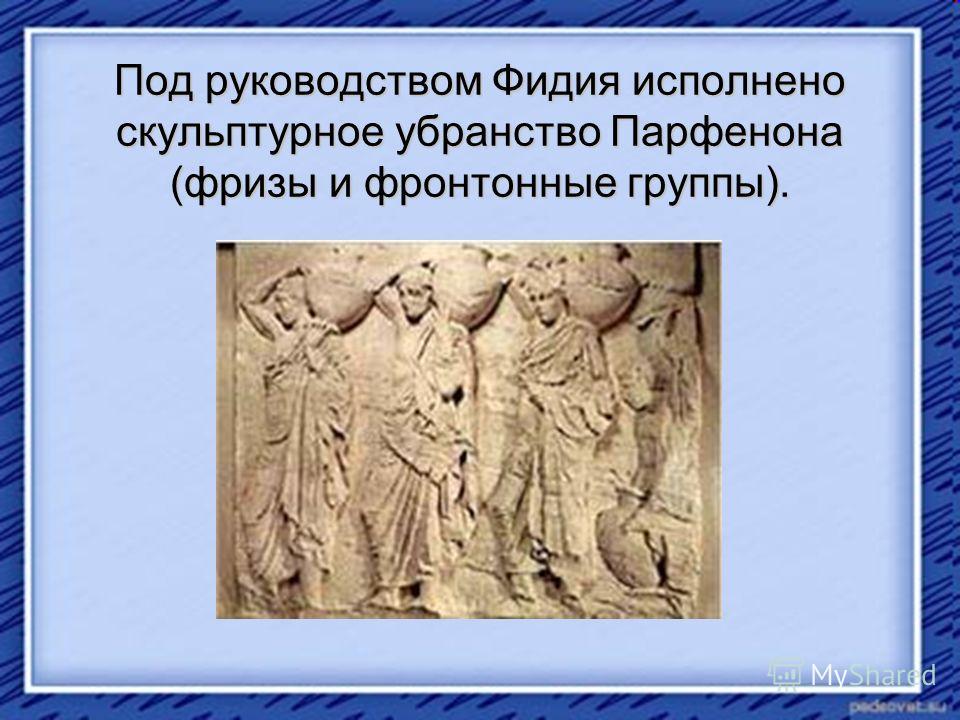 Под руководством Фидия исполнено скульптурное убранство Парфенона (фризы и фронтонные группы).