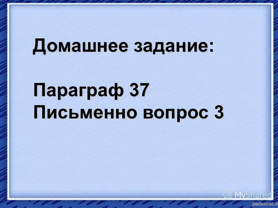 Домашнее задание: Параграф 37 Письменно вопрос 3