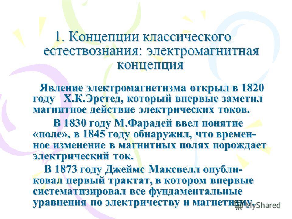 1. Концепции классического естествознания: электромагнитная концепция 1. Концепции классического естествознания: электромагнитная концепция Явление электромагнетизма открыл в 1820 году Х.К.Эрстед, который впервые заметил магнитное действие электричес