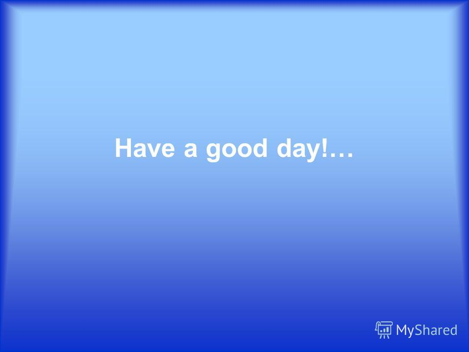 Have a good day!…