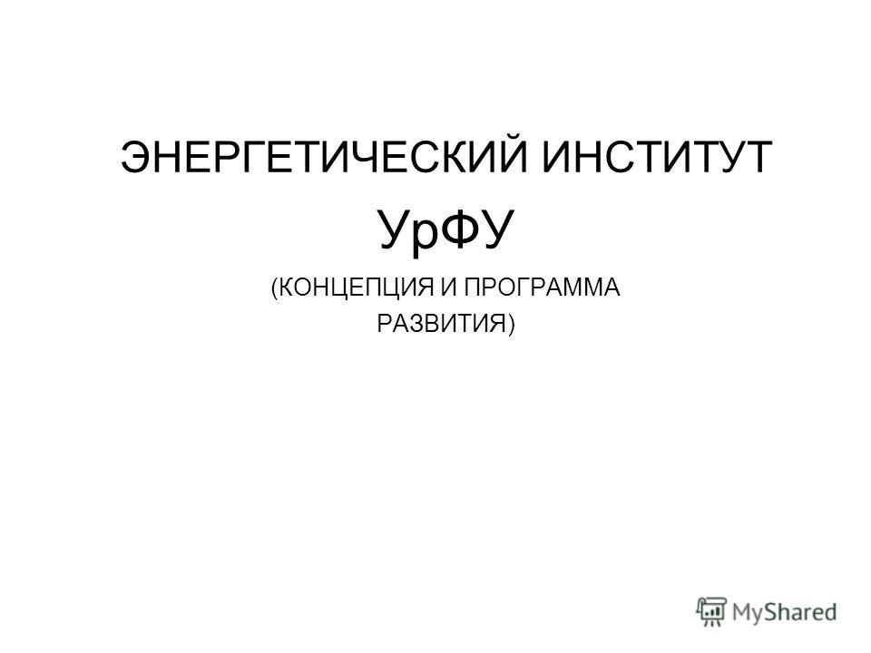 ЭНЕРГЕТИЧЕСКИЙ ИНСТИТУТ УрФУ (КОНЦЕПЦИЯ И ПРОГРАММА РАЗВИТИЯ)