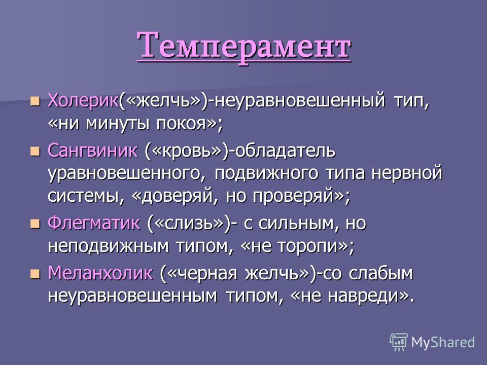 Темперамент Холерик(«желчь»)-неуравновешенный тип, «ни минуты покоя»; Холерик(«желчь»)-неуравновешенный тип, «ни минуты покоя»; Сангвиник («кровь»)-обладатель уравновешенного, подвижного типа нервной системы, «доверяй, но проверяй»; Сангвиник («кровь