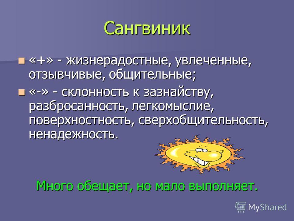 Сангвиник «+» - жизнерадостные, увлеченные, отзывчивые, общительные; «+» - жизнерадостные, увлеченные, отзывчивые, общительные; «-» - склонность к зазнайству, разбросанность, легкомыслие, поверхностность, сверхобщительность, ненадежность. «-» - склон
