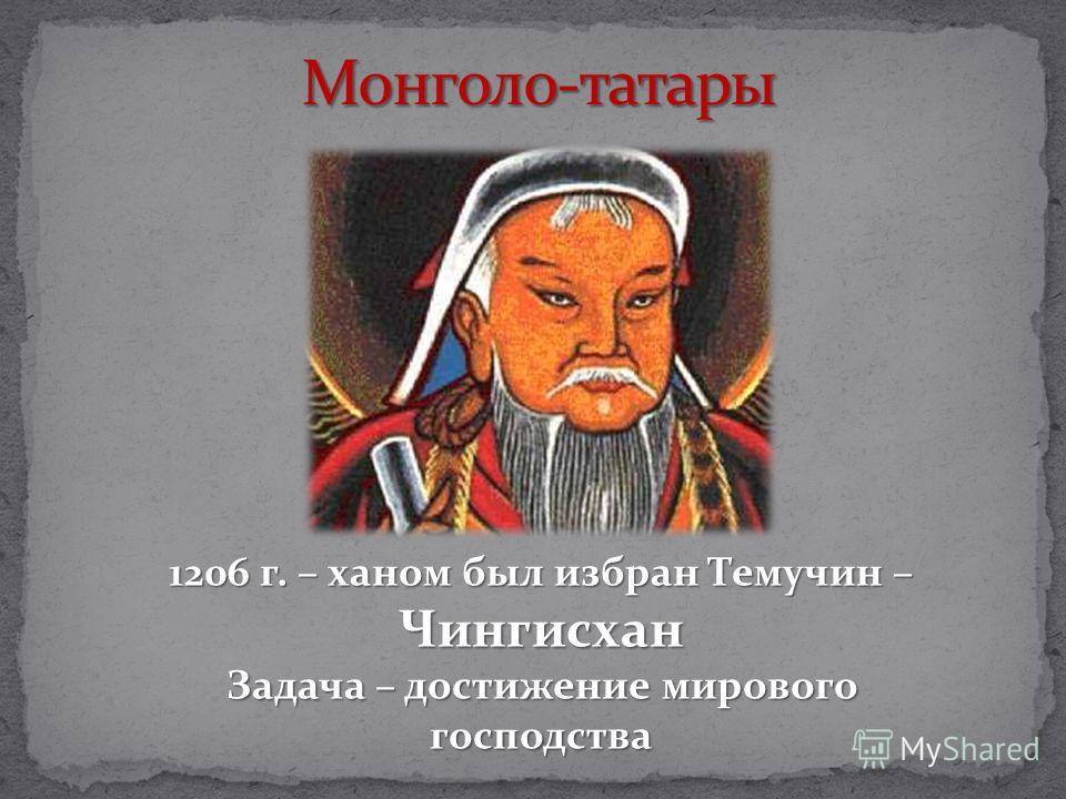 1206 г. – ханом был избран Темучин – Чингисхан Задача – достижение мирового господства