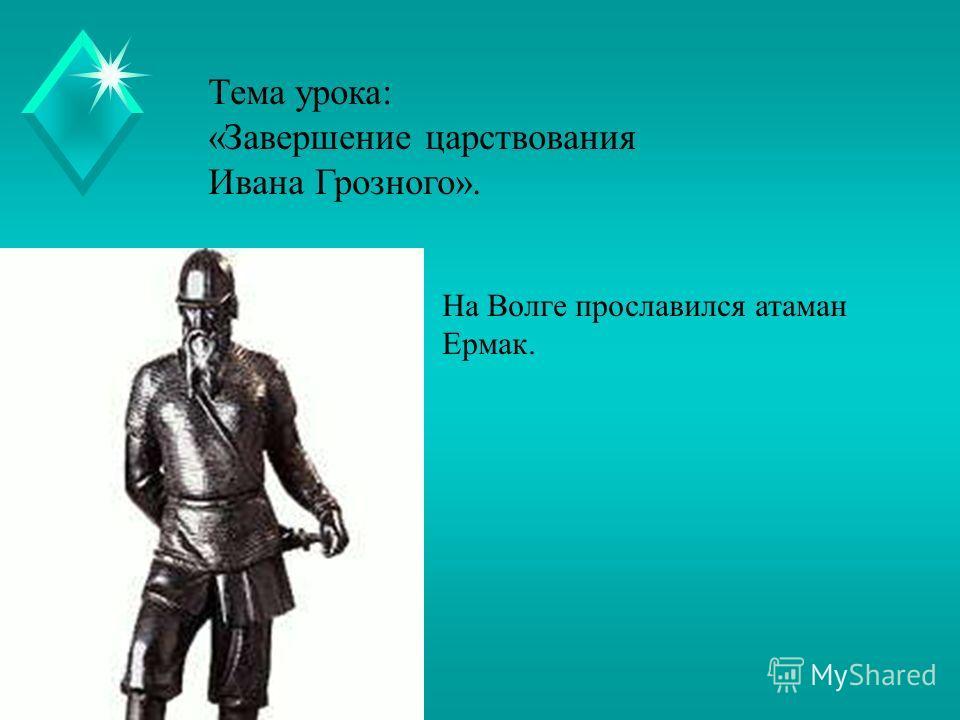 Тема урока: «Завершение царствования Ивана Грозного». На Волге прославился атаман Ермак.