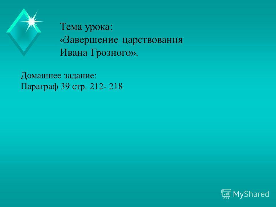 Тема урока: «Завершение царствования Ивана Грозного». Домашнее задание: Параграф 39 стр. 212- 218