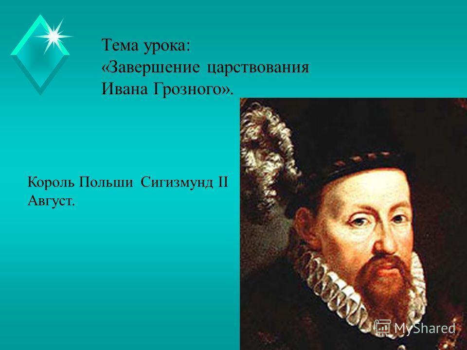 Тема урока: «Завершение царствования Ивана Грозного». Король Польши Сигизмунд II Август.