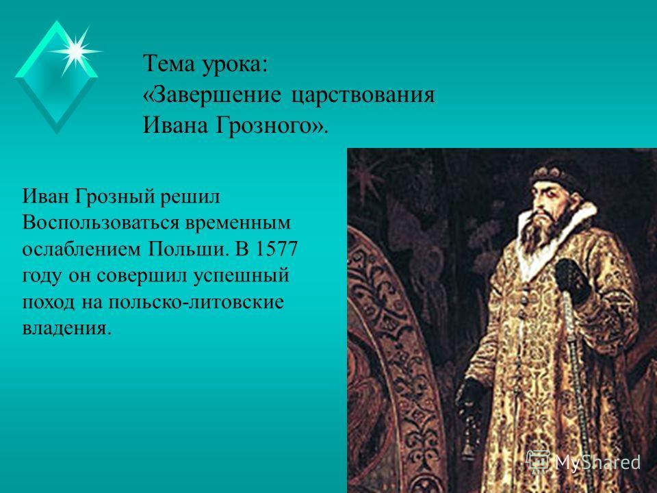Тема урока: «Завершение царствования Ивана Грозного». Иван Грозный решил Воспользоваться временным ослаблением Польши. В 1577 году он совершил успешный поход на польско-литовские владения.