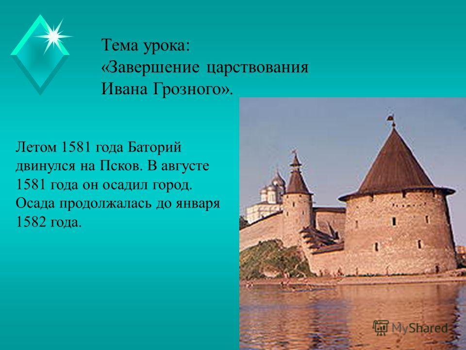 Тема урока: «Завершение царствования Ивана Грозного». Летом 1581 года Баторий двинулся на Псков. В августе 1581 года он осадил город. Осада продолжалась до января 1582 года.