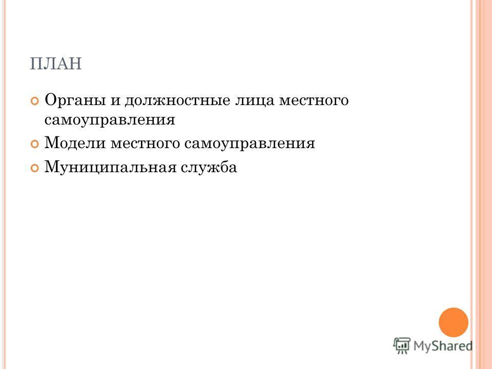 ПЛАН Органы и должностные лица местного самоуправления Модели местного самоуправления Муниципальная служба